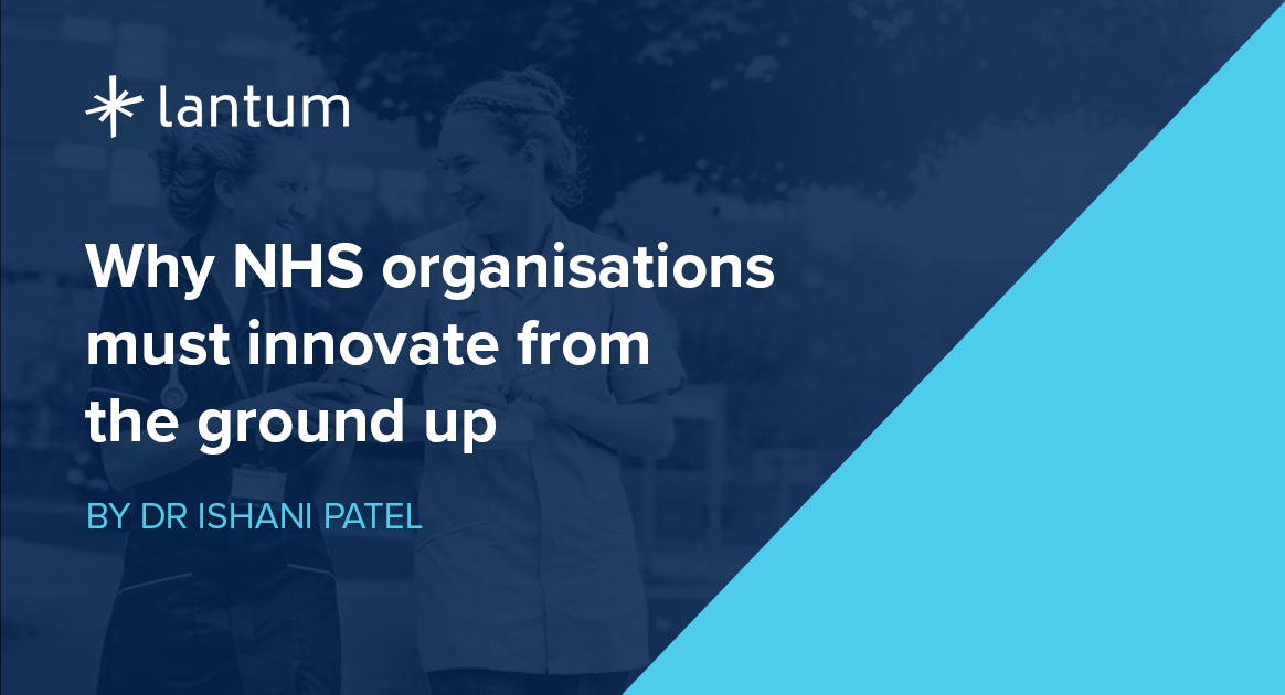 why nhs organisations must innovate from the ground up - by dr ishani patel